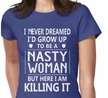 I Never Dreamed I'd Grow Up To Be A Nasty Woman But Here I Am Killing It Womens Fitted T-Shirt