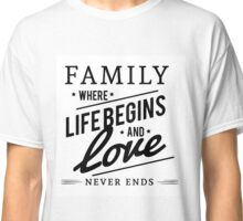 Family Where Life Begins and Love Never Ends Classic T-Shirt