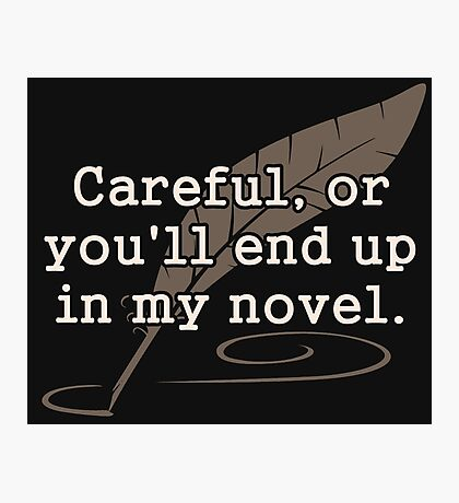 Careful, or You'll End Up In My Novel Writer Photographic Print
