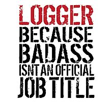 Funny 'Logger Because Badass Isn't an official Job Title' T-Shirt Photographic Print