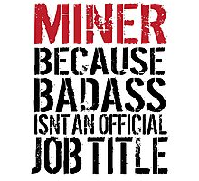 Cool 'Miner because Badass Isn't an Official Job Title' Tshirt, Accessories and Gifts Photographic Print