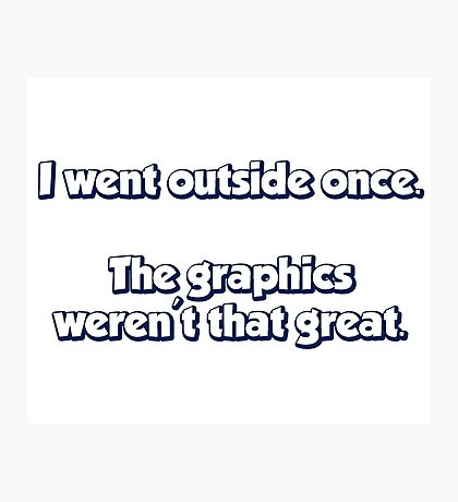 I Went Outside Once.  The Graphics Weren't Great. Photographic Print