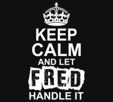 Keep Calm And Let Fred Handle It by 2E1K