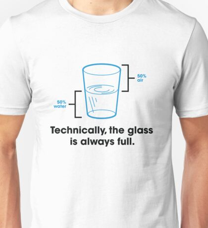 Strictly speaking, the glass is always full. Unisex T-Shirt