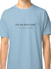 Ask me about pins! Classic T-Shirt