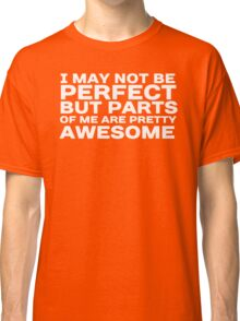 I may not be perfect but parts of me are pretty awesome Classic T-Shirt