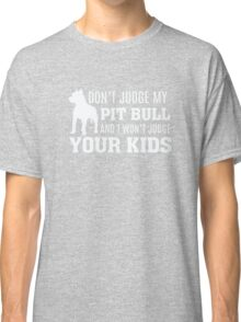 Don't Judge My Pit Bull and I won't Judge Your Kids Classic T-Shirt