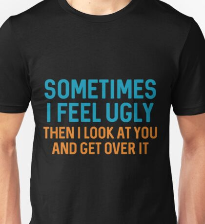 Sometimes I Feel Ugly T-Shirt Unisex T-Shirt