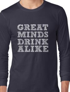 Great Minds Drink Alike - Funny Drinking Long Sleeve T-Shirt
