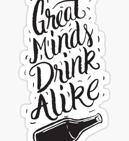 Great Minds Drink Alike - Funny Humor Drinking Sticker