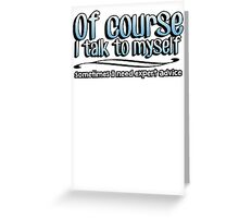 Of Course I talk to myself, sometimes I need expert advice Greeting Card