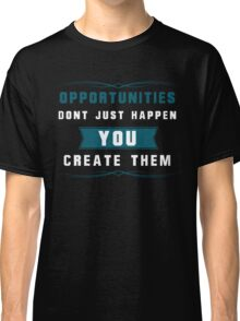 Opportunities Don't Just Happen. You Create them! Classic T-Shirt