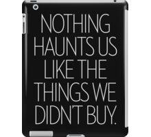Nothing Haunts Us Like The Things We Didn't Buy iPad Case/Skin