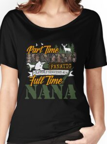 Part Time Hunting Fanatic - Full Time Nana Tshirt Women's Relaxed Fit T-Shirt