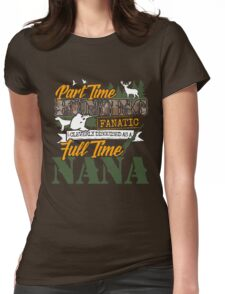 Part Time Hunting Fanatic - Full Time Nana Tshirt Womens Fitted T-Shirt