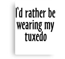 I'd rather be wearing my tuxedo Canvas Print