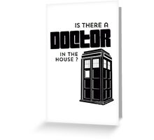 Is there a Doctor in the House ? Greeting Card