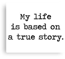 My Life Is Based on a True Story Canvas Print