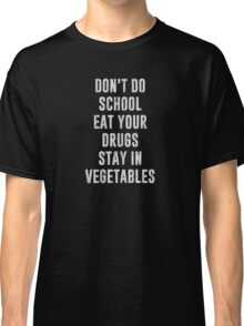 Don't Do School Eat Your Drugs Stay In Vegetables Classic T-Shirt