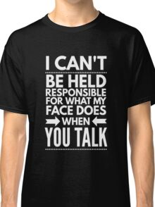 I can't be held responsible for what my face does when you talk funny  Classic T-Shirt