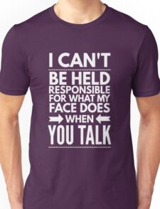 I can't be held responsible for what my face does when you talk funny  Unisex T-Shirt