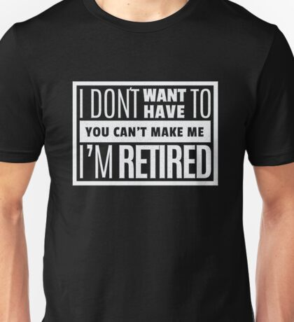 I don't want have to I'm retired - funny retirement Unisex T-Shirt