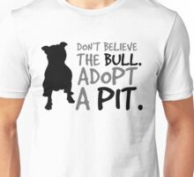 Don't Believe The Bull. Adopt A Pit.  Unisex T-Shirt