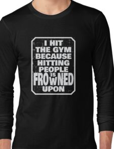 I hit the gym because hitting people is frowned upon Long Sleeve T-Shirt