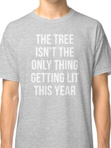 The Tree Isn't The Only Thing Getting Lit This Year Classic T-Shirt