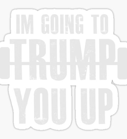 I'm going to Trump You Up! Donald Trump  Sticker