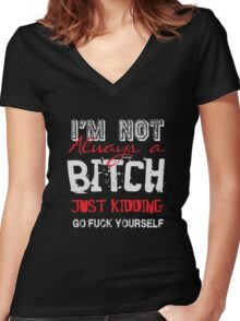 I'm not always a bitch - just kidding go fuck yourself Women's Fitted V-Neck T-Shirt