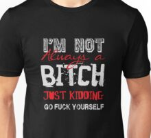 I'm not always a bitch - just kidding go fuck yourself Unisex T-Shirt