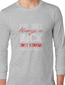 I'm not always a dick - just kidding go fuck yourself Long Sleeve T-Shirt
