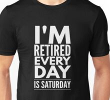 I'm Retired Every Day Is Saturday - Retirement  Unisex T-Shirt