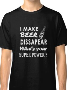 I Make Beer Dissapear! What's Your Superpower? Classic T-Shirt