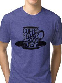 Coffee is ALWAYS a good idea! Tri-blend T-Shirt