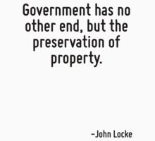 Government has no other end, but the preservation of property. by Quotr