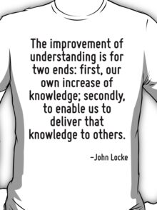 The improvement of understanding is for two ends: first, our own increase of knowledge; secondly, to enable us to deliver that knowledge to others. T-Shirt