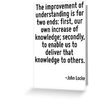 The improvement of understanding is for two ends: first, our own increase of knowledge; secondly, to enable us to deliver that knowledge to others. Greeting Card