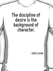 The discipline of desire is the background of character. T-Shirt