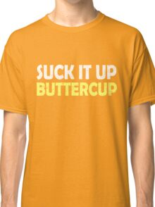 Suck it up buttercup Classic T-Shirt
