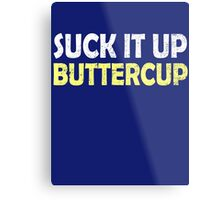 Suck it up buttercup Metal Print