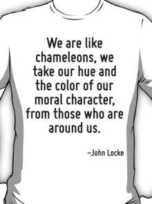 We are like chameleons, we take our hue and the color of our moral character, from those who are around us. T-Shirt