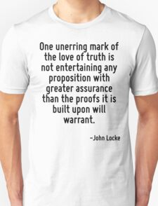 One unerring mark of the love of truth is not entertaining any proposition with greater assurance than the proofs it is built upon will warrant. T-Shirt
