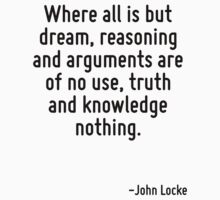 Where all is but dream, reasoning and arguments are of no use, truth and knowledge nothing. by Quotr