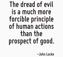 The dread of evil is a much more forcible principle of human actions than the prospect of good. by Quotr