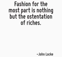 Fashion for the most part is nothing but the ostentation of riches. by Quotr