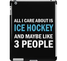 All I Care About is Ice Hockey & Mayble Like 3 People iPad Case/Skin