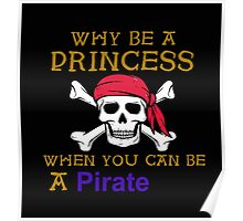 Why Be A Princess When You Can Be A Pirate Shirt Poster
