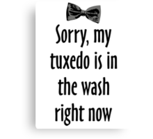 Sorry, my tuxedo is in the wash right now Canvas Print